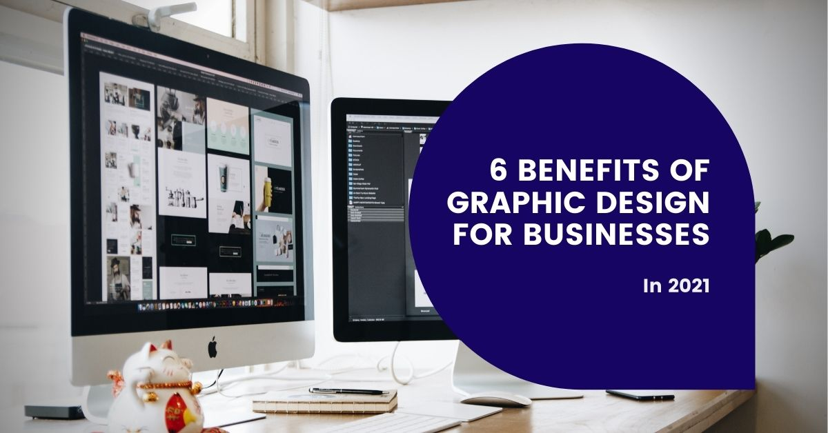6 Benefits of Graphic Design for Businesses In 2021